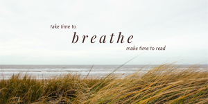 Take Time to Breath ... Make Time to Read